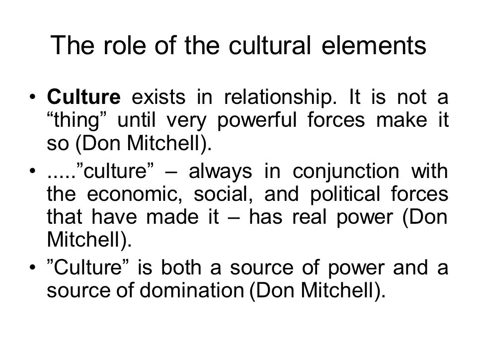"""The role of the cultural elements Culture exists in relationship. It is not a """"thing"""" until very powerful forces make it so (Don Mitchell)......""""cultu"""
