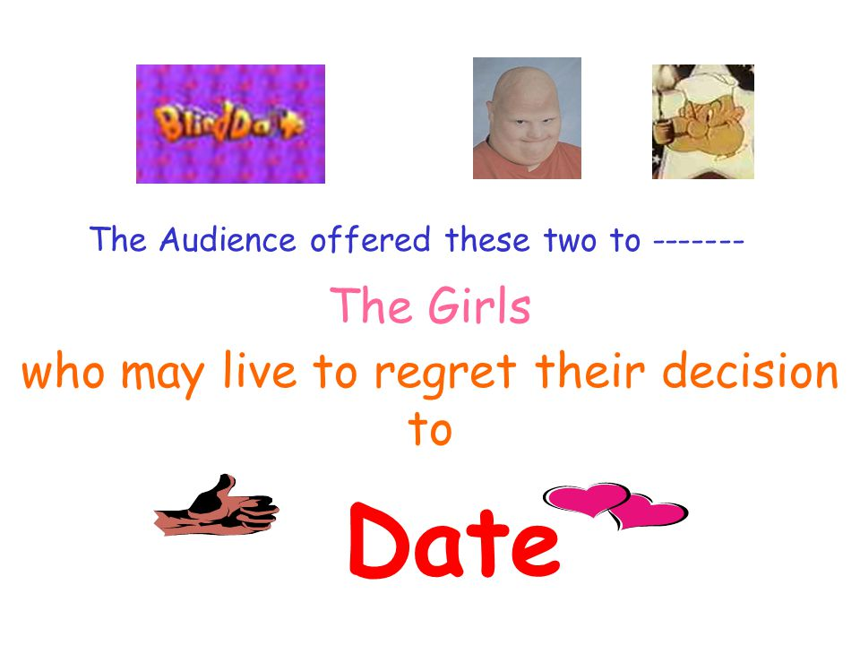 The Audience offered these two to ------- The Girls who may live to regret their decision to Date