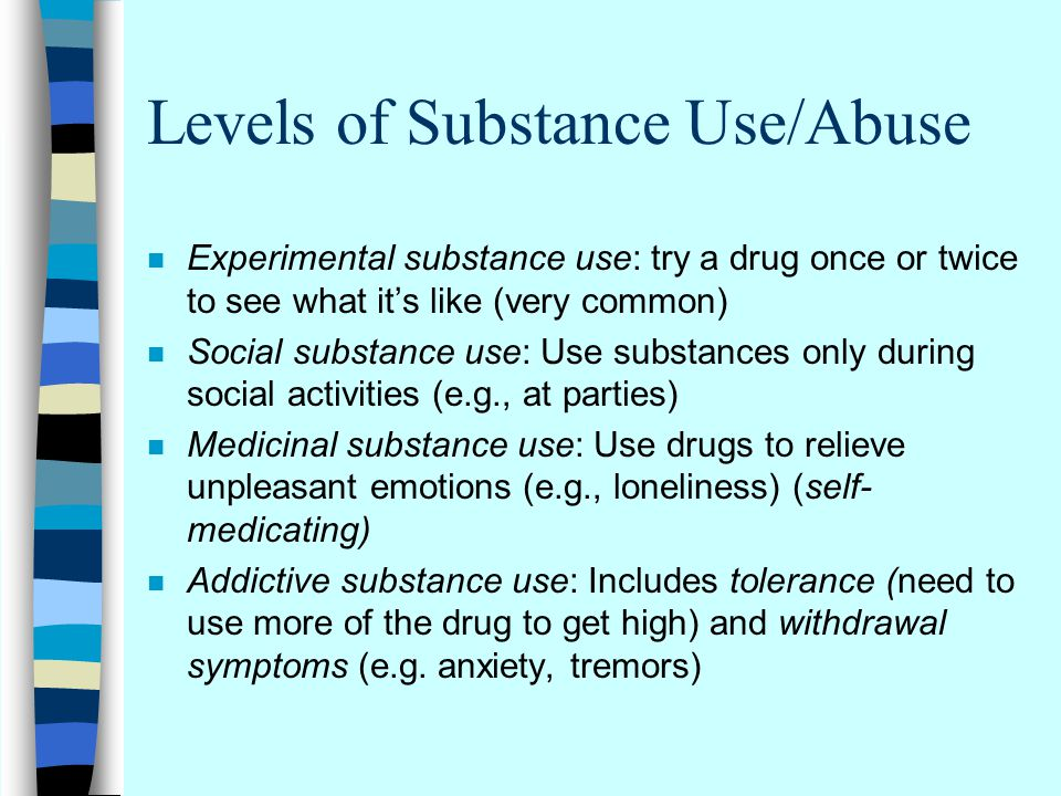 Levels of Substance Use/Abuse n Experimental substance use: try a drug once or twice to see what it's like (very common) n Social substance use: Use substances only during social activities (e.g., at parties) n Medicinal substance use: Use drugs to relieve unpleasant emotions (e.g., loneliness) (self- medicating) n Addictive substance use: Includes tolerance (need to use more of the drug to get high) and withdrawal symptoms (e.g.