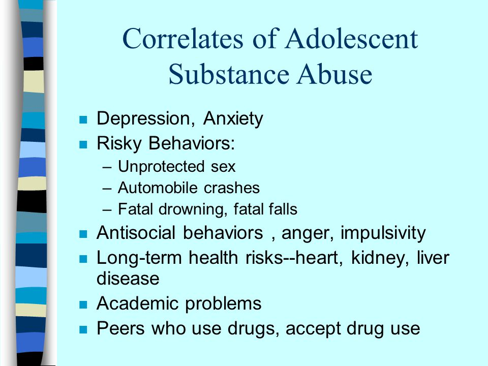 Correlates of Adolescent Substance Abuse n Depression, Anxiety n Risky Behaviors: –Unprotected sex –Automobile crashes –Fatal drowning, fatal falls n Antisocial behaviors, anger, impulsivity n Long-term health risks--heart, kidney, liver disease n Academic problems n Peers who use drugs, accept drug use