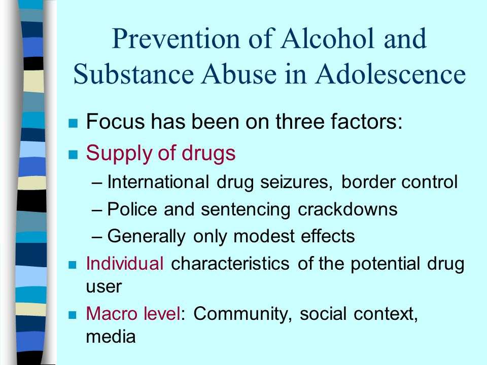 Prevention of Alcohol and Substance Abuse in Adolescence n Focus has been on three factors: n Supply of drugs –International drug seizures, border control –Police and sentencing crackdowns –Generally only modest effects n Individual characteristics of the potential drug user n Macro level: Community, social context, media