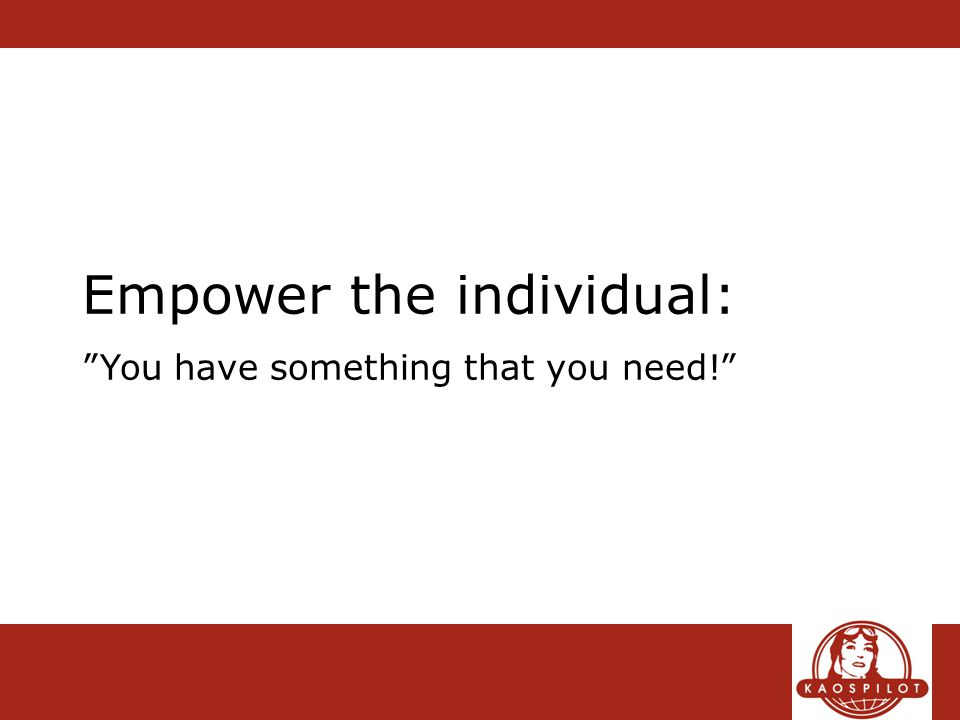 Empower the individual: You have something that you need!