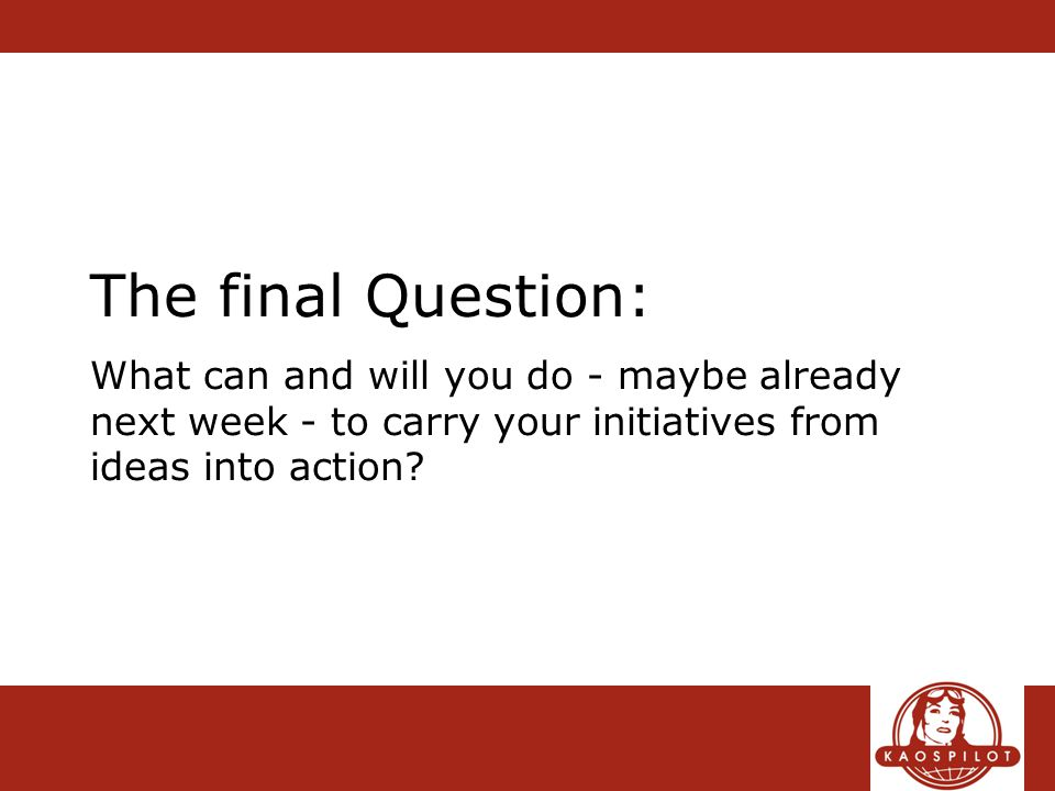 The final Question: What can and will you do - maybe already next week - to carry your initiatives from ideas into action