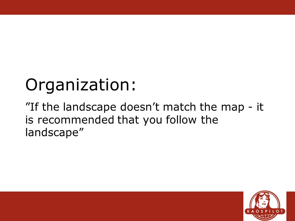 Organization: If the landscape doesn't match the map - it is recommended that you follow the landscape