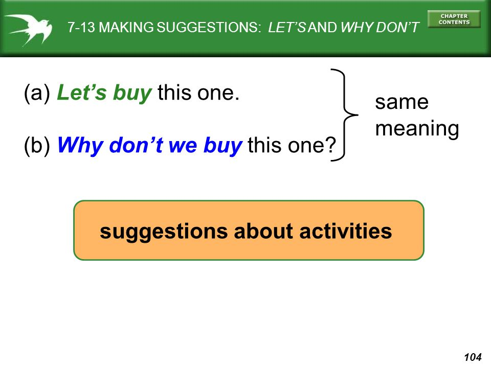 104 7-13 MAKING SUGGESTIONS: LET'S AND WHY DON'T (a) Let's buy this one. (b) Why don't we buy this one? same meaning suggestions about activities