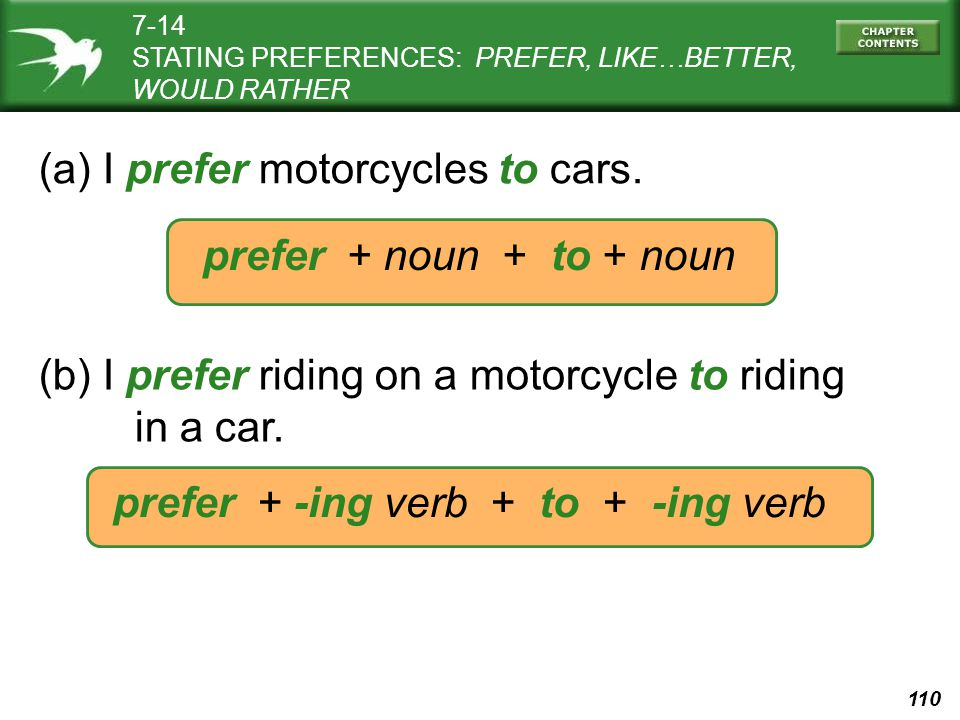 110 (a) I prefer motorcycles to cars. prefer + noun + to + noun (b) I prefer riding on a motorcycle to riding in a car. prefer + -ing verb + to + -ing