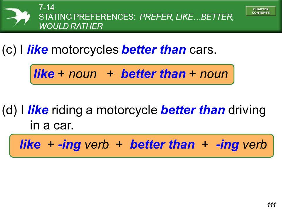 111 like + noun + better than + noun (c) I like motorcycles better than cars.