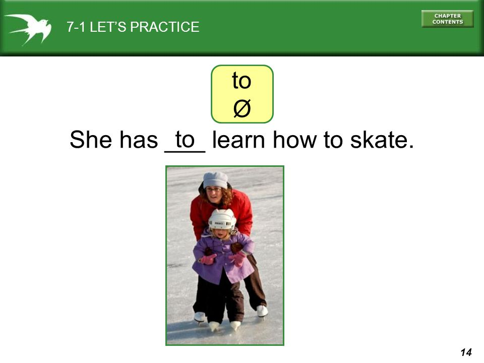14 7-1 LET'S PRACTICE She has ___ learn how to skate. to Ø