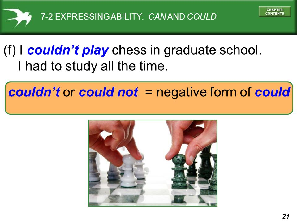 21 couldn't or could not = negative form of could 7-2 EXPRESSING ABILITY: CAN AND COULD (f) I couldn't play chess in graduate school. I had to study a