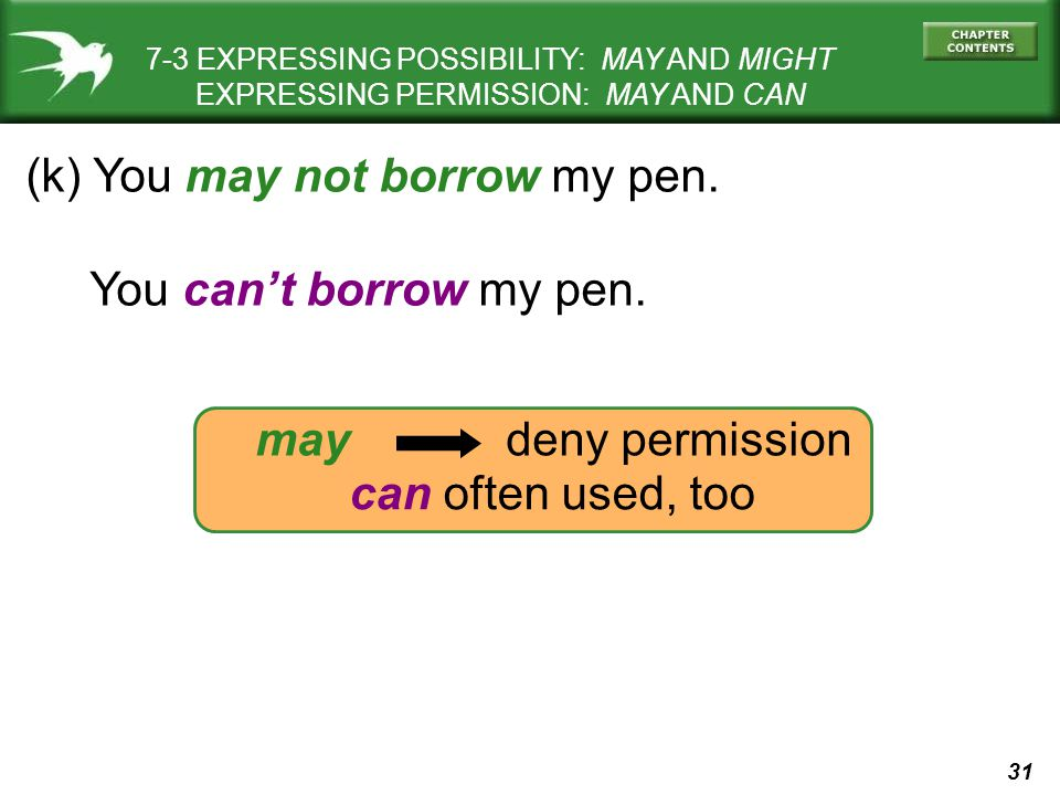 31 7-3 EXPRESSING POSSIBILITY: MAY AND MIGHT EXPRESSING PERMISSION: MAY AND CAN (k) You may not borrow my pen. You can't borrow my pen. may deny permi