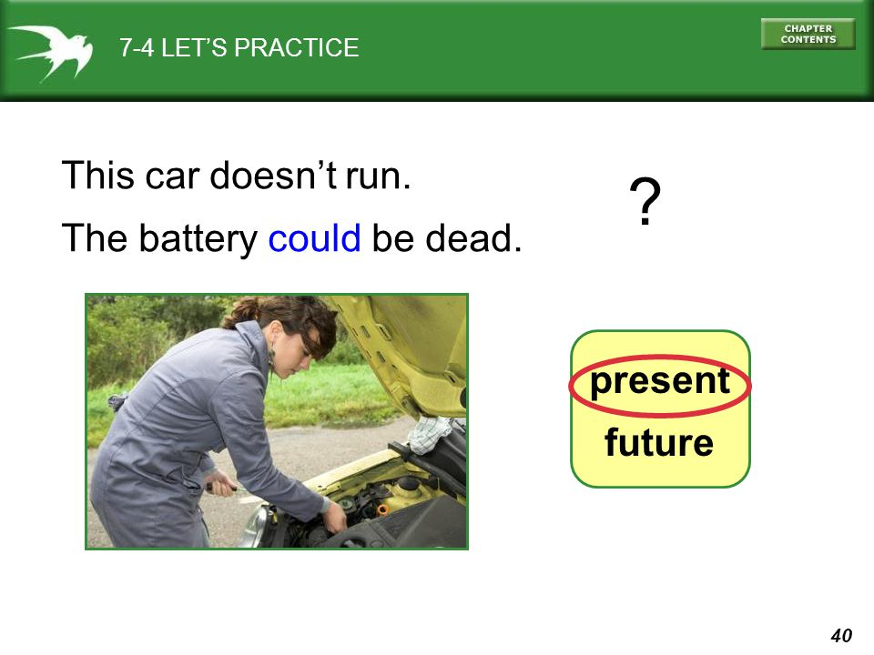 40 7-4 LET'S PRACTICE present future This car doesn't run. The battery could be dead. ?