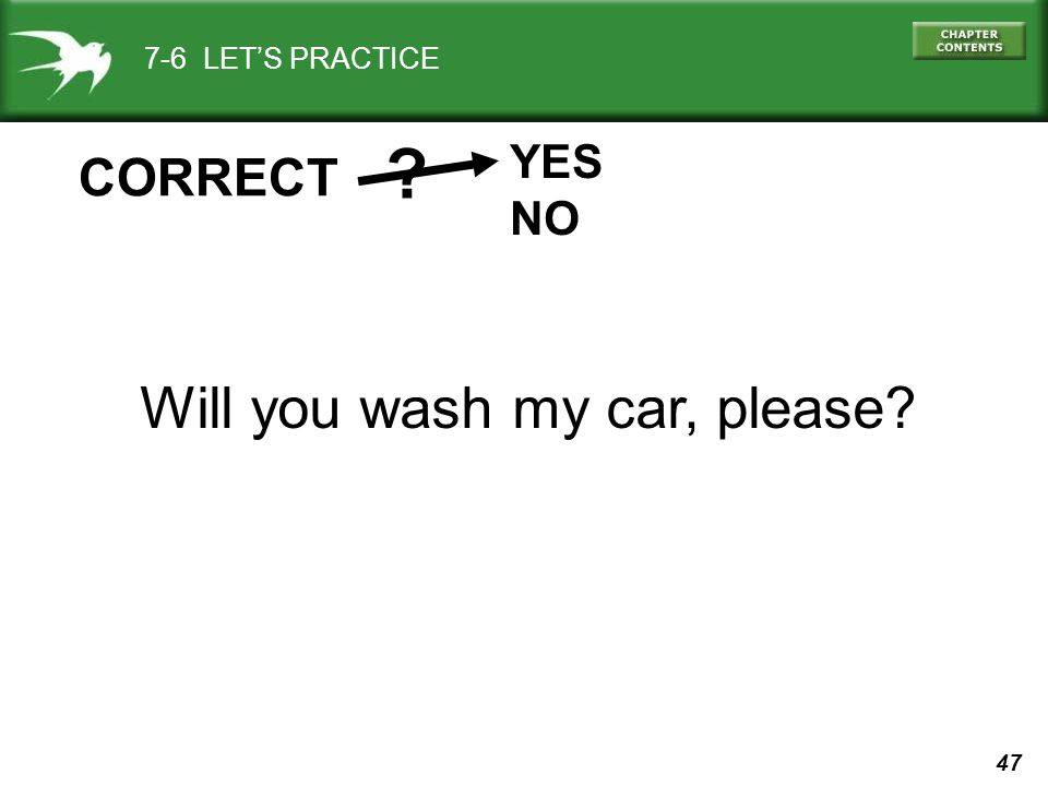 47 7-6 LET'S PRACTICE YES NO ? CORRECT Will you wash my car, please?