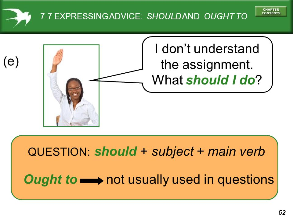 52 7-7 EXPRESSING ADVICE: SHOULD AND OUGHT TO (e) QUESTION: should + subject + main verb Ought to not usually used in questions I don't understand the