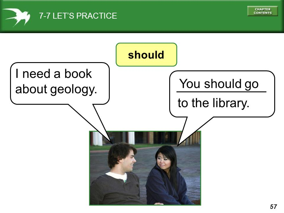 57 7-7 LET'S PRACTICE should You should go to the library. I need a book about geology.