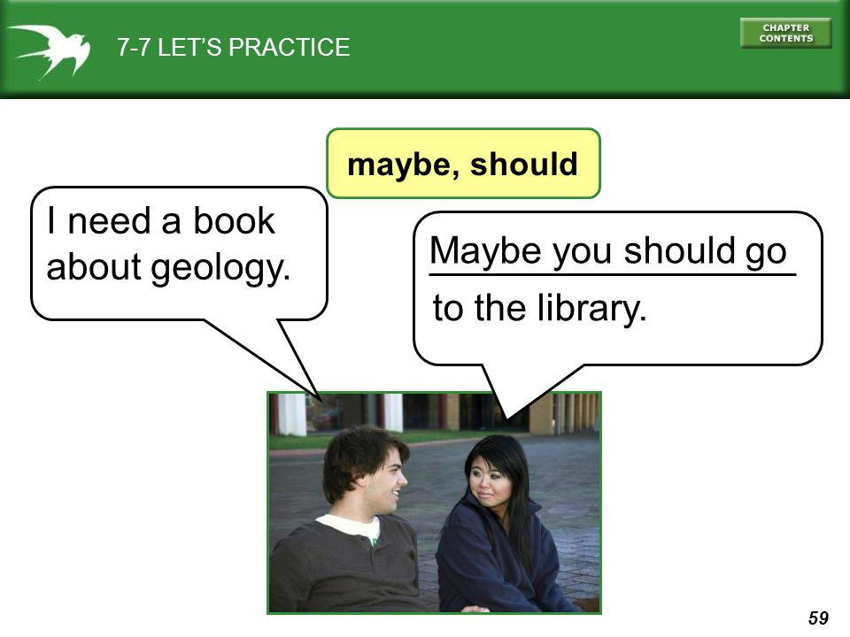 59 7-7 LET'S PRACTICE maybe, should Maybe you should go to the library. I need a book about geology.