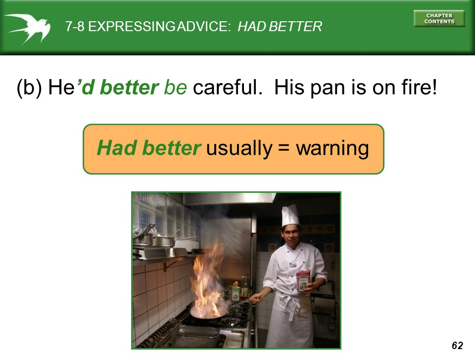 62 7-8 EXPRESSING ADVICE: HAD BETTER (b) He'd better be careful. His pan is on fire! Had better usually = warning
