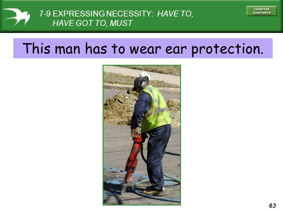 63 7-9 EXPRESSING NECESSITY: HAVE TO, HAVE GOT TO, MUST This man has to wear ear protection.