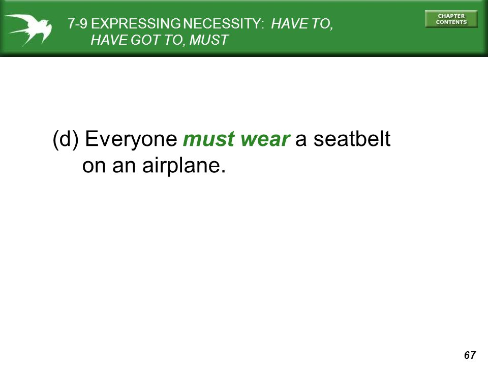 67 (d) Everyone must wear a seatbelt on an airplane. 7-9 EXPRESSING NECESSITY: HAVE TO, HAVE GOT TO, MUST