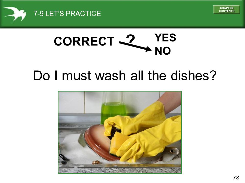 73 7-9 LET'S PRACTICE YES NO ? CORRECT Do I must wash all the dishes?
