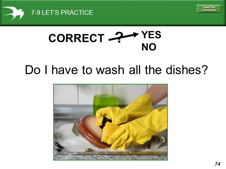 74 7-9 LET'S PRACTICE YES NO ? CORRECT Do I have to wash all the dishes?