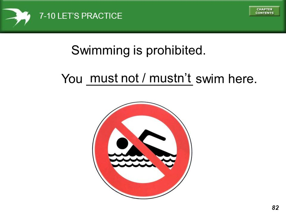 82 7-10 LET'S PRACTICE Swimming is prohibited. You _______________ swim here. must not / mustn't