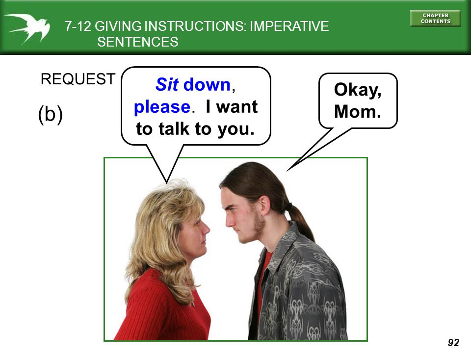 92 REQUEST Sit down, please. I want to talk to you. Okay, Mom. (b) 7-12 GIVING INSTRUCTIONS: IMPERATIVE SENTENCES