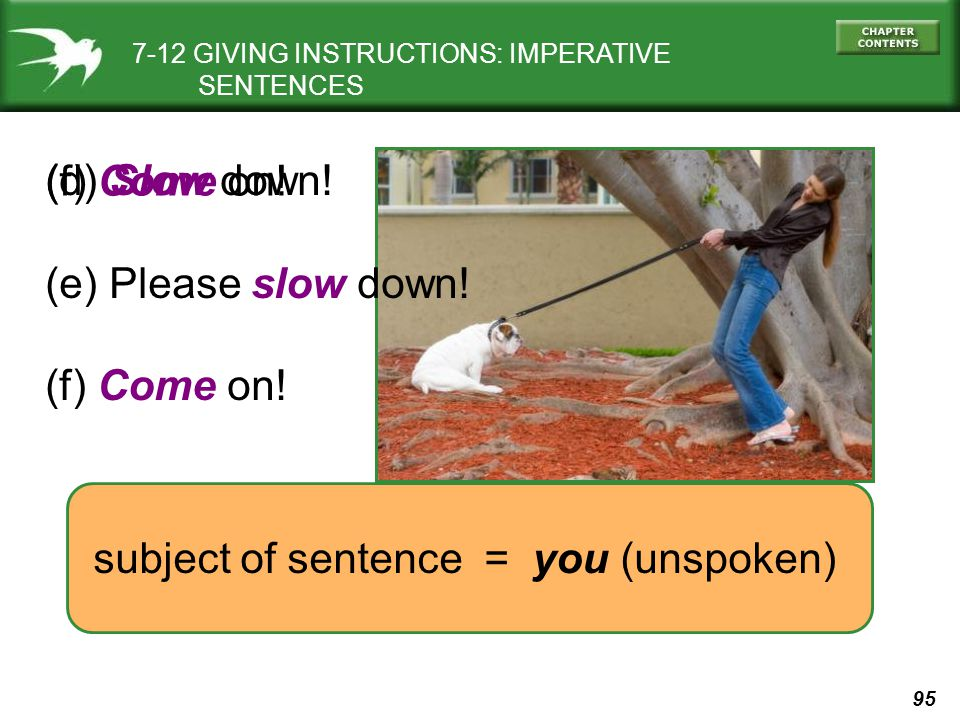 95 (f) Come on! subject of sentence = you (unspoken) (d) Slow down! (e) Please slow down! (f) Come on! 7-12 GIVING INSTRUCTIONS: IMPERATIVE SENTENCES