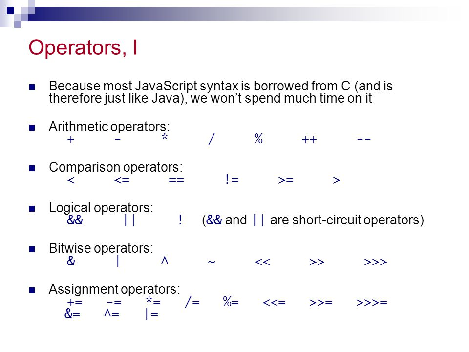 Operators, I Because most JavaScript syntax is borrowed from C (and is therefore just like Java), we won't spend much time on it Arithmetic operators: