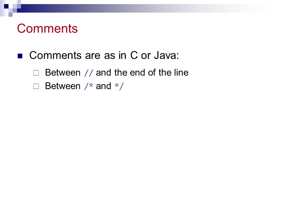 Comments Comments are as in C or Java:  Between // and the end of the line  Between /* and */