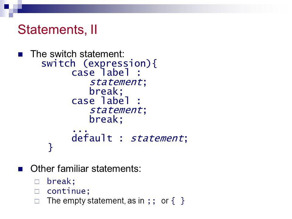 Statements, II The switch statement: switch (expression){ case label : statement; break; case label : statement; break;... default : statement; } Othe