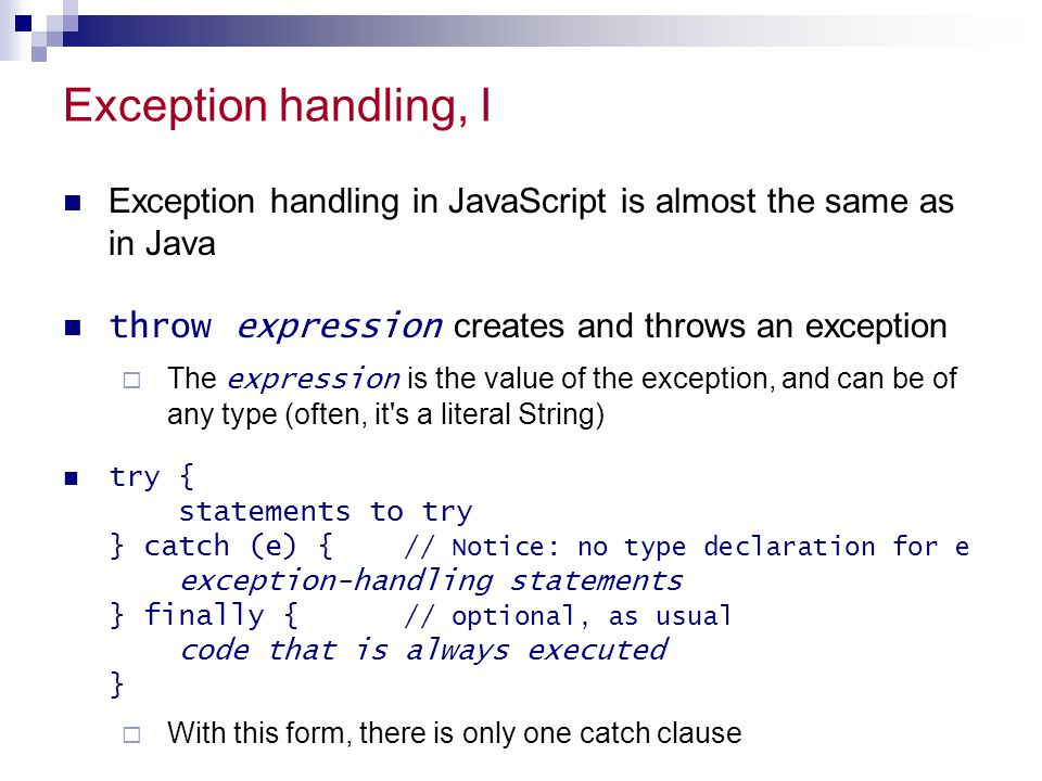 Exception handling, I Exception handling in JavaScript is almost the same as in Java throw expression creates and throws an exception  The expression