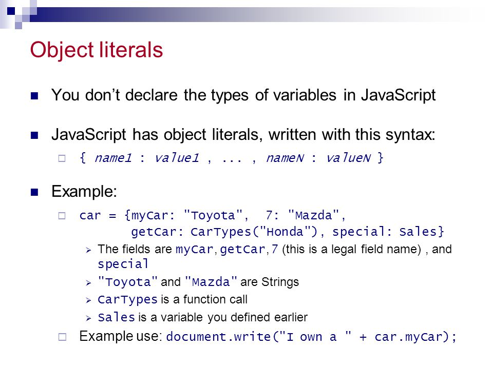Object literals You don't declare the types of variables in JavaScript JavaScript has object literals, written with this syntax:  { name1 : value1,..
