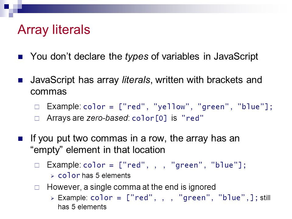 Array literals You don't declare the types of variables in JavaScript JavaScript has array literals, written with brackets and commas  Example: color