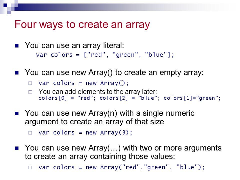 Four ways to create an array You can use an array literal: var colors = [