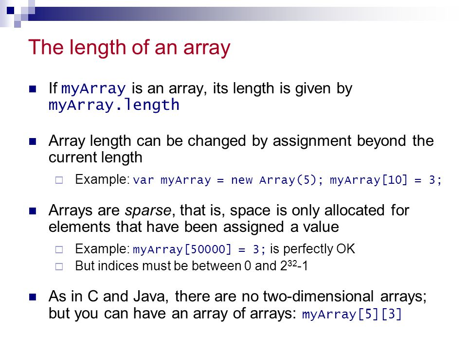 The length of an array If myArray is an array, its length is given by myArray.length Array length can be changed by assignment beyond the current leng
