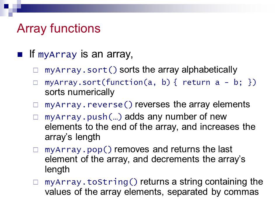 Array functions If myArray is an array,  myArray.sort() sorts the array alphabetically  myArray.sort(function(a, b) { return a - b; }) sorts numeric