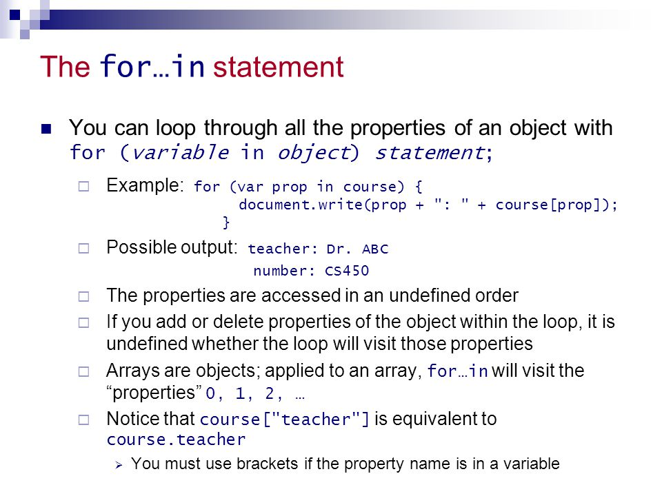 The for…in statement You can loop through all the properties of an object with for (variable in object) statement;  Example: for (var prop in course)
