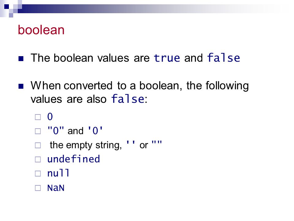 boolean The boolean values are true and false When converted to a boolean, the following values are also false : 00 