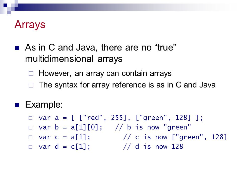 """Arrays As in C and Java, there are no """"true"""" multidimensional arrays  However, an array can contain arrays  The syntax for array reference is as in"""