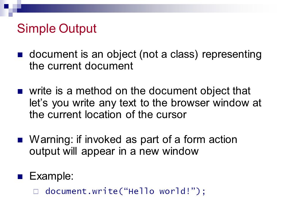 Simple Output document is an object (not a class) representing the current document write is a method on the document object that let's you write any