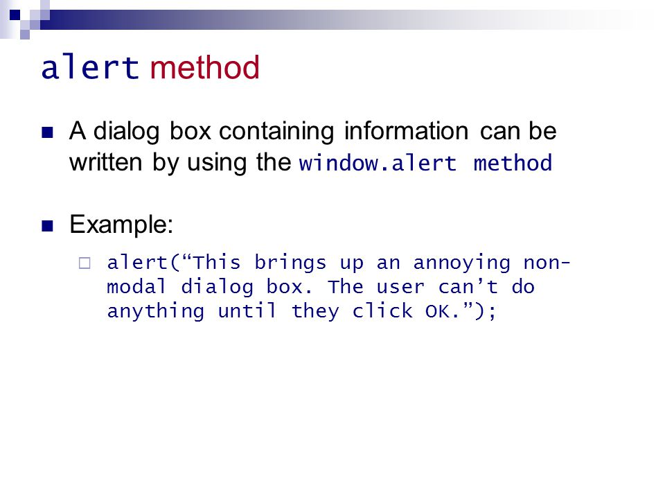 """alert method A dialog box containing information can be written by using the window.alert method Example:  alert(""""This brings up an annoying non- mod"""