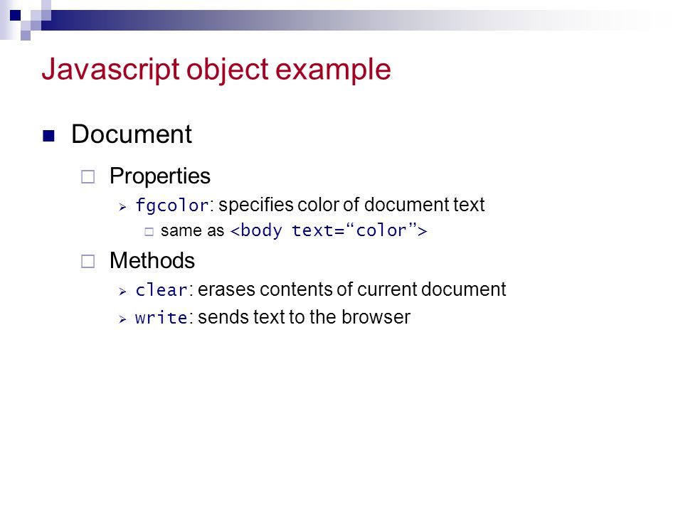 Javascript object example Document  Properties  fgcolor : specifies color of document text  same as  Methods  clear : erases contents of current