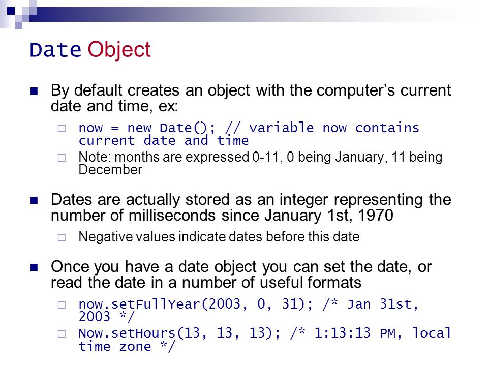Date Object By default creates an object with the computer's current date and time, ex:  now = new Date(); // variable now contains current date and