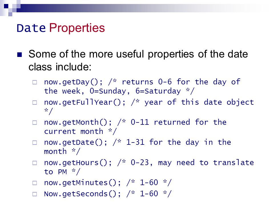 Date Properties Some of the more useful properties of the date class include:  now.getDay(); /* returns 0-6 for the day of the week, 0=Sunday, 6=Satu