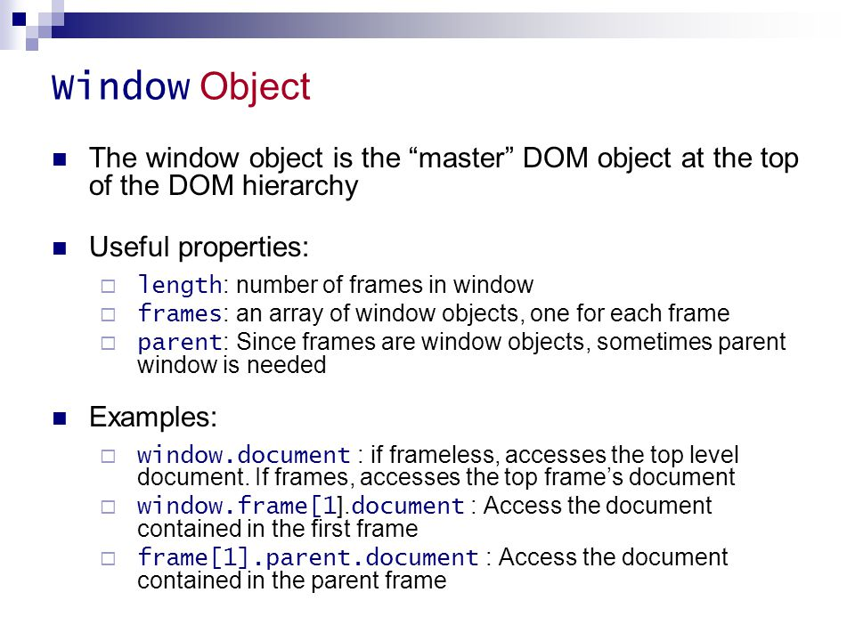 """Window Object The window object is the """"master"""" DOM object at the top of the DOM hierarchy Useful properties:  length : number of frames in window """