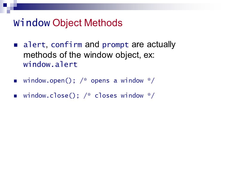 Window Object Methods alert, confirm and prompt are actually methods of the window object, ex: window.alert window.open(); /* opens a window */ window