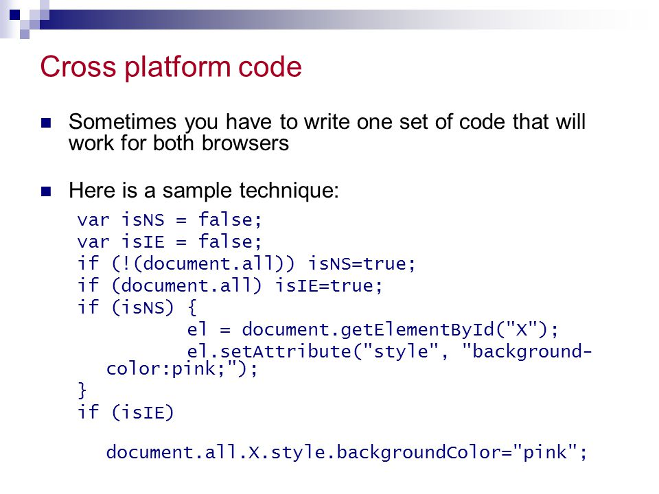 Cross platform code Sometimes you have to write one set of code that will work for both browsers Here is a sample technique: var isNS = false; var isI