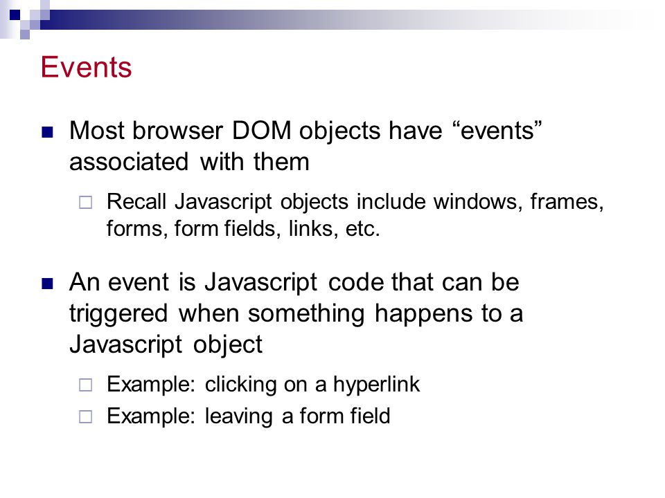"""Events Most browser DOM objects have """"events"""" associated with them  Recall Javascript objects include windows, frames, forms, form fields, links, etc"""