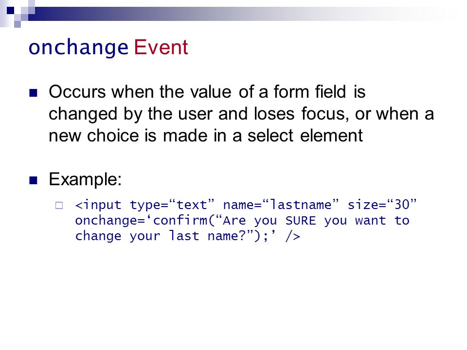 onchange Event Occurs when the value of a form field is changed by the user and loses focus, or when a new choice is made in a select element Example: