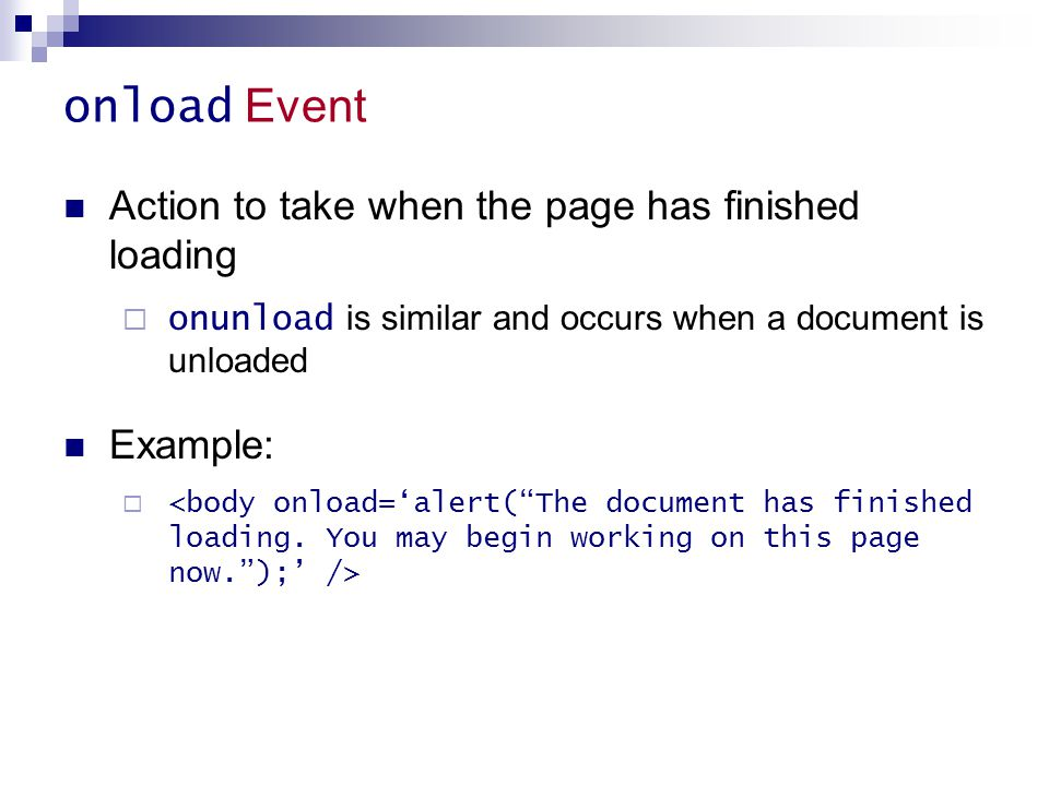 onload Event Action to take when the page has finished loading  onunload is similar and occurs when a document is unloaded Example: 